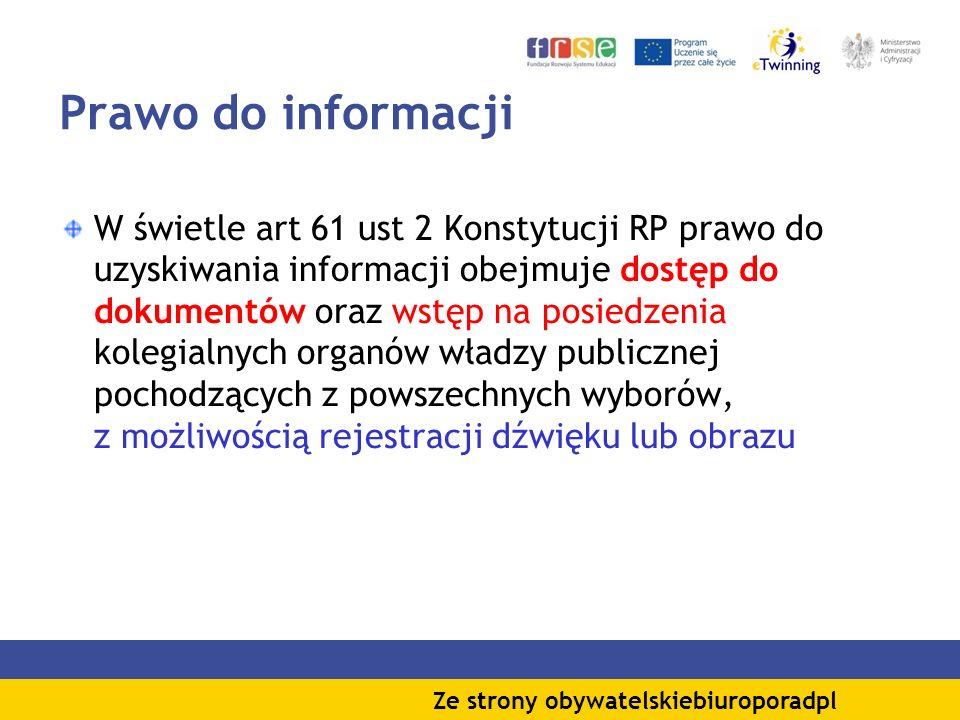 Prawo do informacji W świetle art 61 ust 2 Konstytucji RP prawo do uzyskiwania informacji obejmuje dostęp do dokumentów oraz wstęp na posiedzenia kolegialnych organów władzy publicznej pochodzących z powszechnych wyborów, z możliwością rejestracji dźwięku lub obrazu Ze strony obywatelskiebiuroporadpl