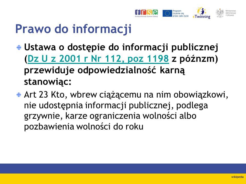 Prawo do informacji Ustawa o dostępie do informacji publicznej (Dz U z 2001 r Nr 112, poz 1198 z późnzm) przewiduje odpowiedzialność karną stanowiąc:Dz U z 2001 r Nr 112, poz 1198 Art 23 Kto, wbrew ciążącemu na nim obowiązkowi, nie udostępnia informacji publicznej, podlega grzywnie, karze ograniczenia wolności albo pozbawienia wolności do roku wikipedia