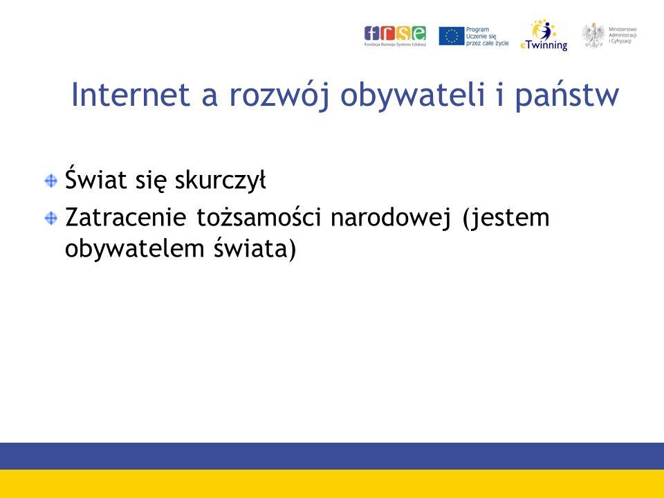 Internet a rozwój obywateli i państw Świat się skurczył Zatracenie tożsamości narodowej (jestem obywatelem świata)