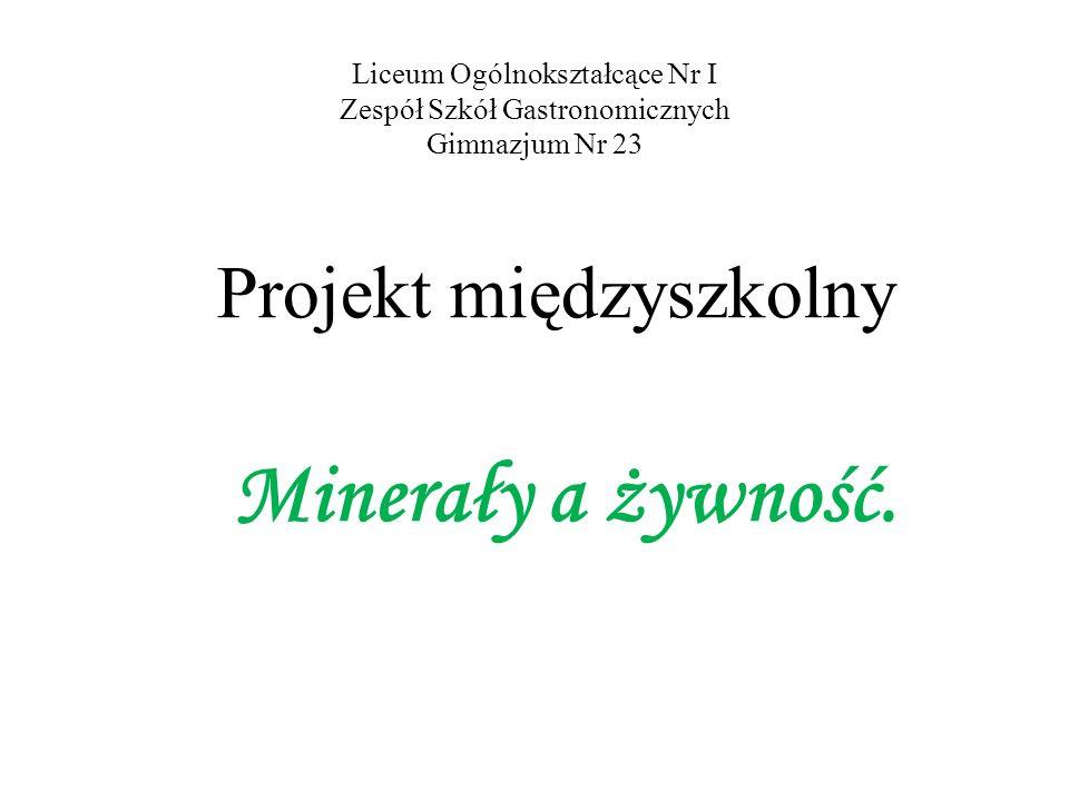 Liceum Ogólnokształcące Nr I Zespół Szkół Gastronomicznych Gimnazjum Nr 23 Projekt międzyszkolny Minerały a żywność.