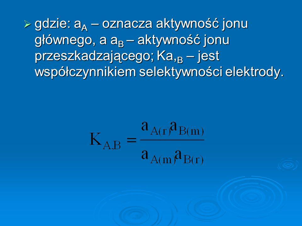  gdzie: a A – oznacza aktywność jonu głównego, a a B – aktywność jonu przeszkadzającego; Ka, B – jest współczynnikiem selektywności elektrody.