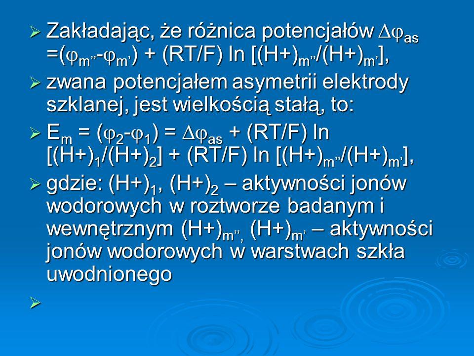  Zakładając, że różnica potencjałów  as =(  m'' -  m' ) + (RT/F) ln [(H+) m'' /(H+) m' ],  zwana potencjałem asymetrii elektrody szklanej, jest wielkością stałą, to:  E m = (  2 -  1 ) =  as + (RT/F) ln [(H+) 1 /(H+) 2 ] + (RT/F) ln [(H+) m'' /(H+) m' ],  gdzie: (H+) 1, (H+) 2 – aktywności jonów wodorowych w roztworze badanym i wewnętrznym (H+) m'', (H+) m' – aktywności jonów wodorowych w warstwach szkła uwodnionego 