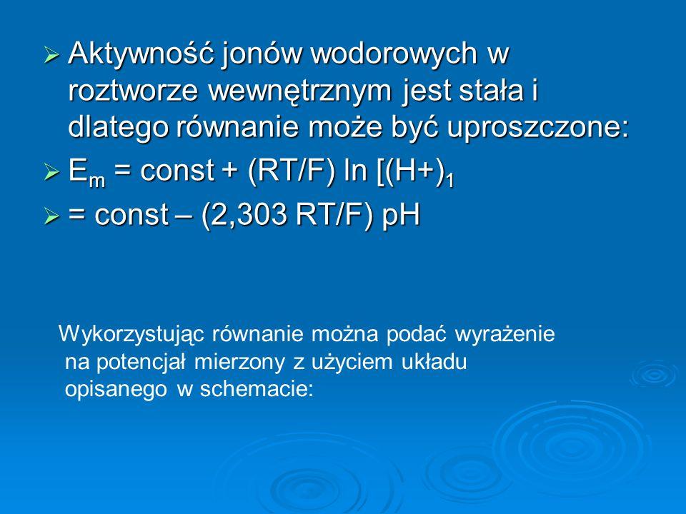  Aktywność jonów wodorowych w roztworze wewnętrznym jest stała i dlatego równanie może być uproszczone:  E m = const + (RT/F) ln [(H+) 1  = const – (2,303 RT/F) pH Wykorzystując równanie można podać wyrażenie na potencjał mierzony z użyciem układu opisanego w schemacie: