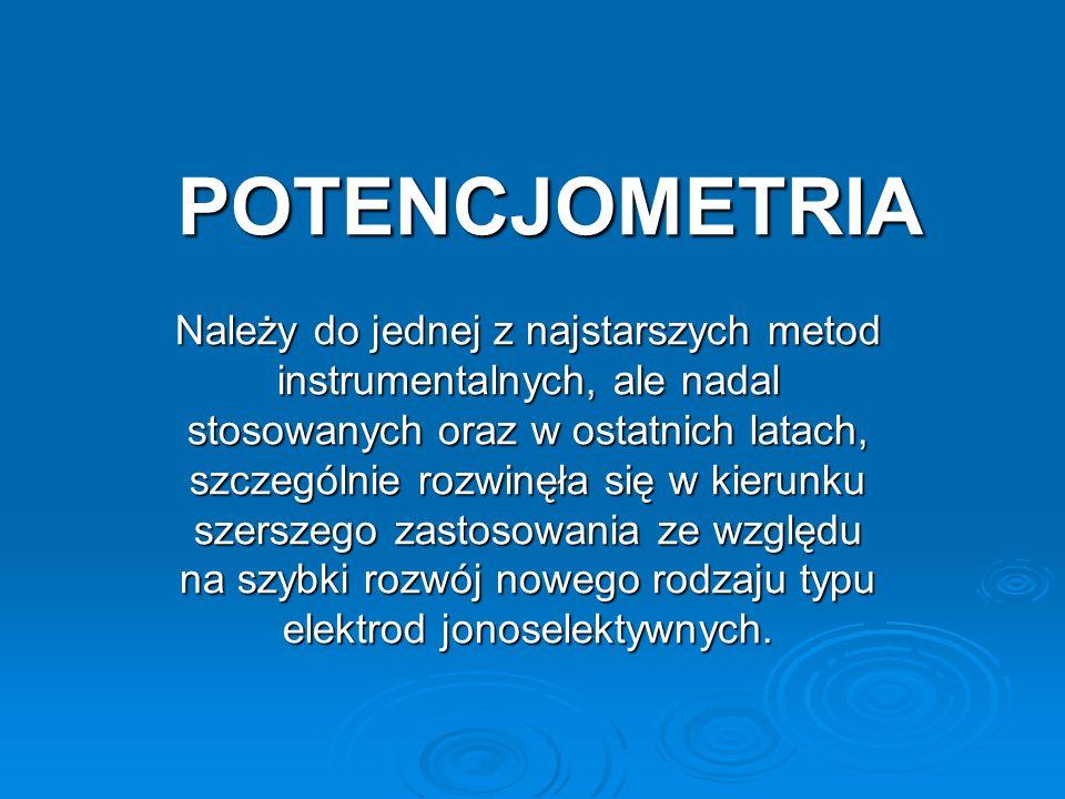 POTENCJOMETRIA Należy do jednej z najstarszych metod instrumentalnych, ale nadal stosowanych oraz w ostatnich latach, szczególnie rozwinęła się w kierunku szerszego zastosowania ze względu na szybki rozwój nowego rodzaju typu elektrod jonoselektywnych.