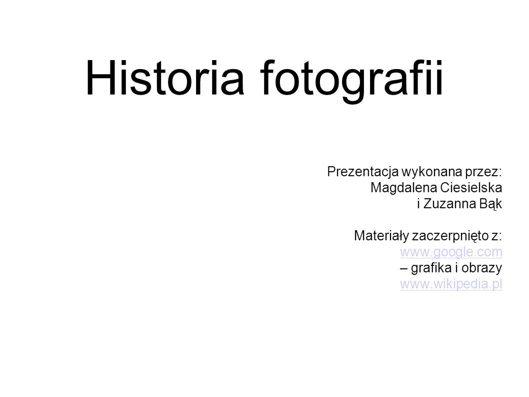 Historia fotografii Prezentacja wykonana przez: Magdalena Ciesielska i Zuzanna Bąk Materiały zaczerpnięto z: www.google.com – grafika i obrazy www.wik
