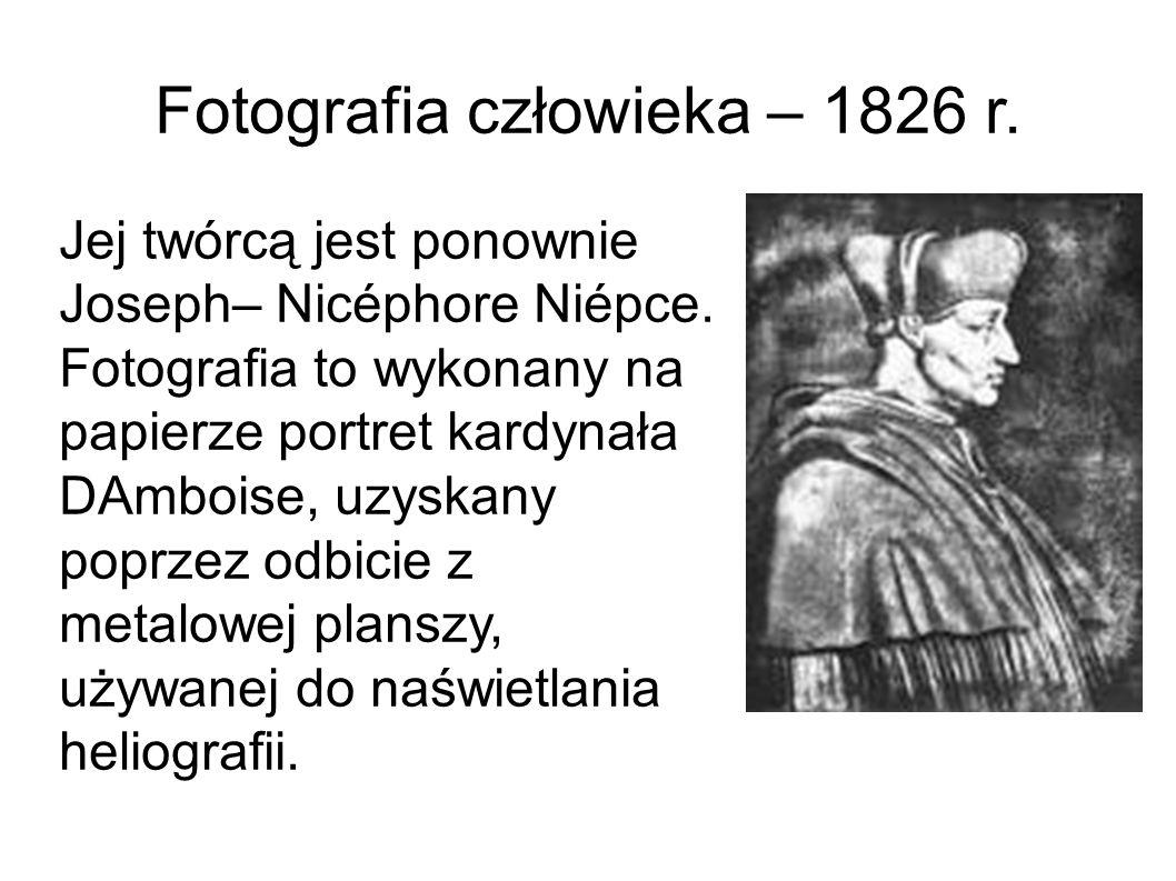 Fotografia człowieka – 1826 r. Jej twórcą jest ponownie Joseph– Nicéphore Niépce. Fotografia to wykonany na papierze portret kardynała DAmboise, uzysk