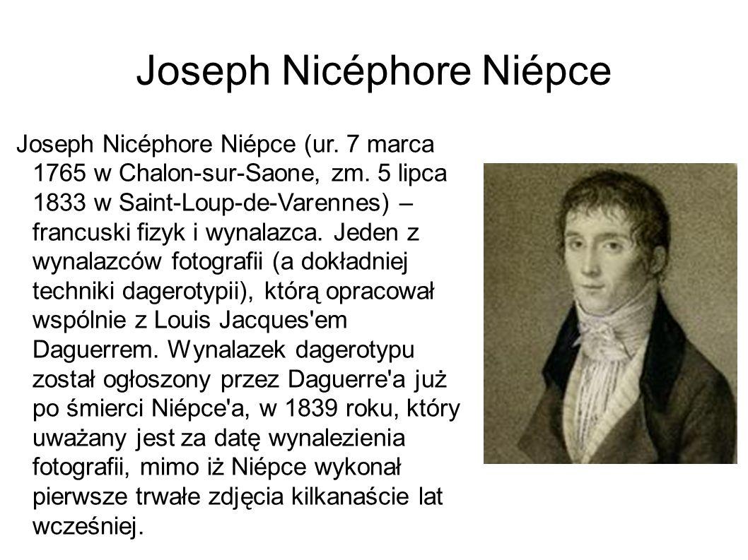 Joseph Nicéphore Niépce Joseph Nicéphore Niépce (ur. 7 marca 1765 w Chalon-sur-Saone, zm. 5 lipca 1833 w Saint-Loup-de-Varennes) – francuski fizyk i w