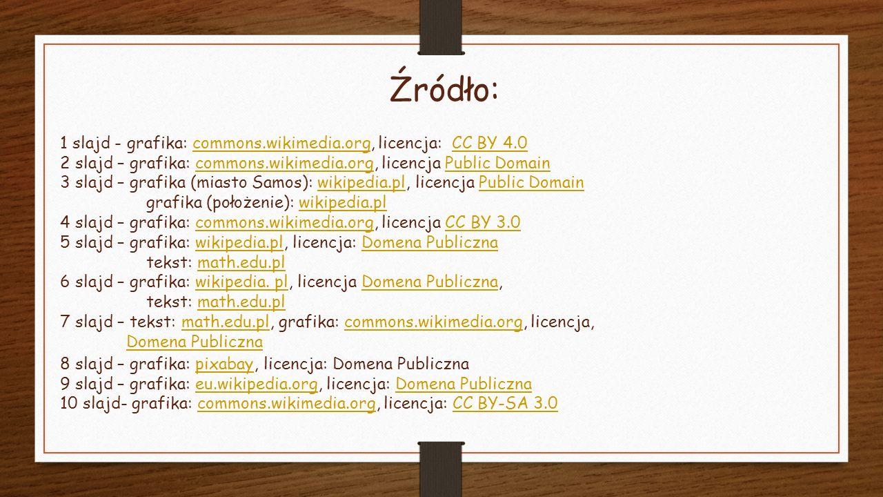 Źródło: 1 slajd - grafika: commons.wikimedia.org, licencja: CC BY 4.0commons.wikimedia.orgCC BY 4.0 2 slajd – grafika: commons.wikimedia.org, licencja Public Domaincommons.wikimedia.orgPublic Domain 3 slajd – grafika (miasto Samos): wikipedia.pl, licencja Public Domainwikipedia.plPublic Domain grafika (położenie): wikipedia.plwikipedia.pl 4 slajd – grafika: commons.wikimedia.org, licencja CC BY 3.0commons.wikimedia.orgCC BY 3.0 5 slajd – grafika: wikipedia.pl, licencja: Domena Publicznawikipedia.plDomena Publiczna tekst: math.edu.plmath.edu.pl 6 slajd – grafika: wikipedia.
