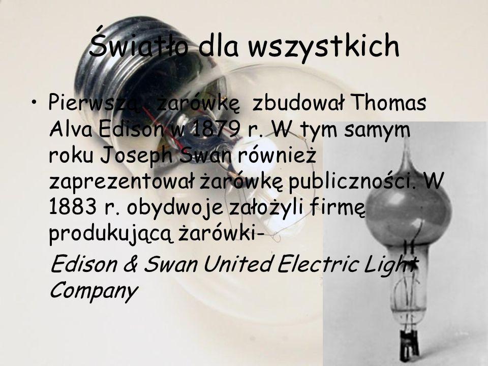 Światło dla wszystkich Pierwszą żarówkę zbudował Thomas Alva Edison w 1879 r. W tym samym roku Joseph Swan również zaprezentował żarówkę publiczności.
