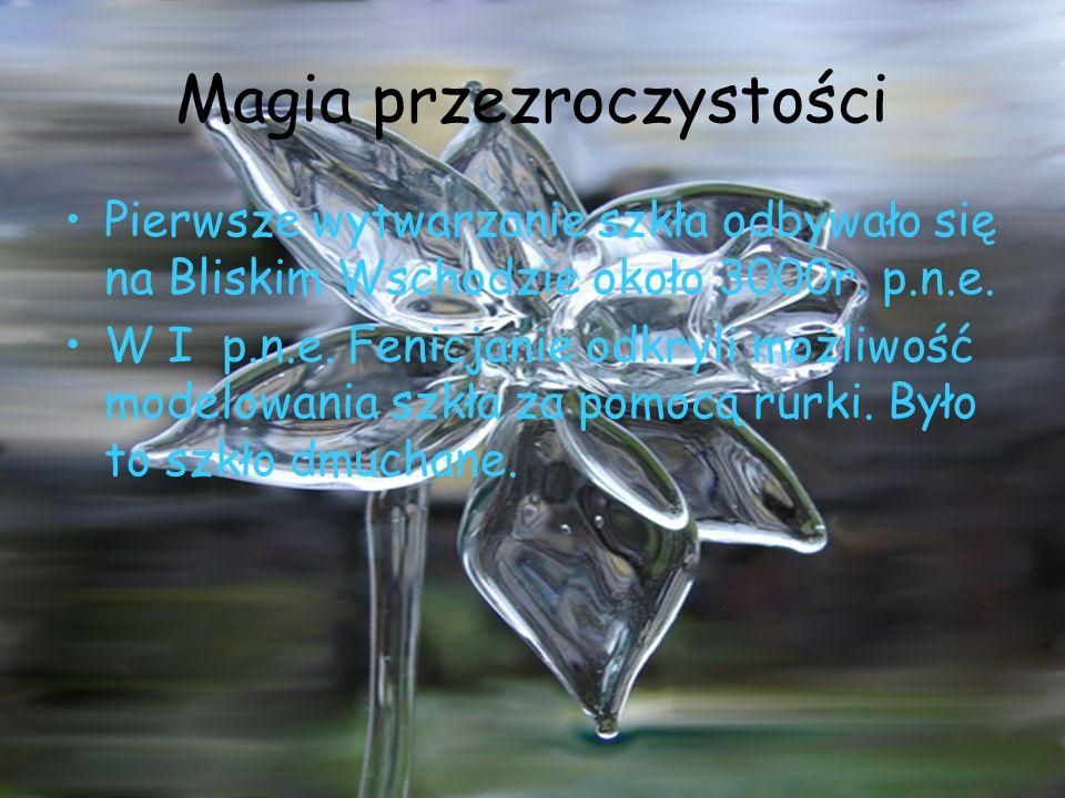 Magia przezroczystości Pierwsze wytwarzanie szkła odbywało się na Bliskim Wschodzie około 3000r. p.n.e. W I p.n.e. Fenicjanie odkryli możliwość modelo