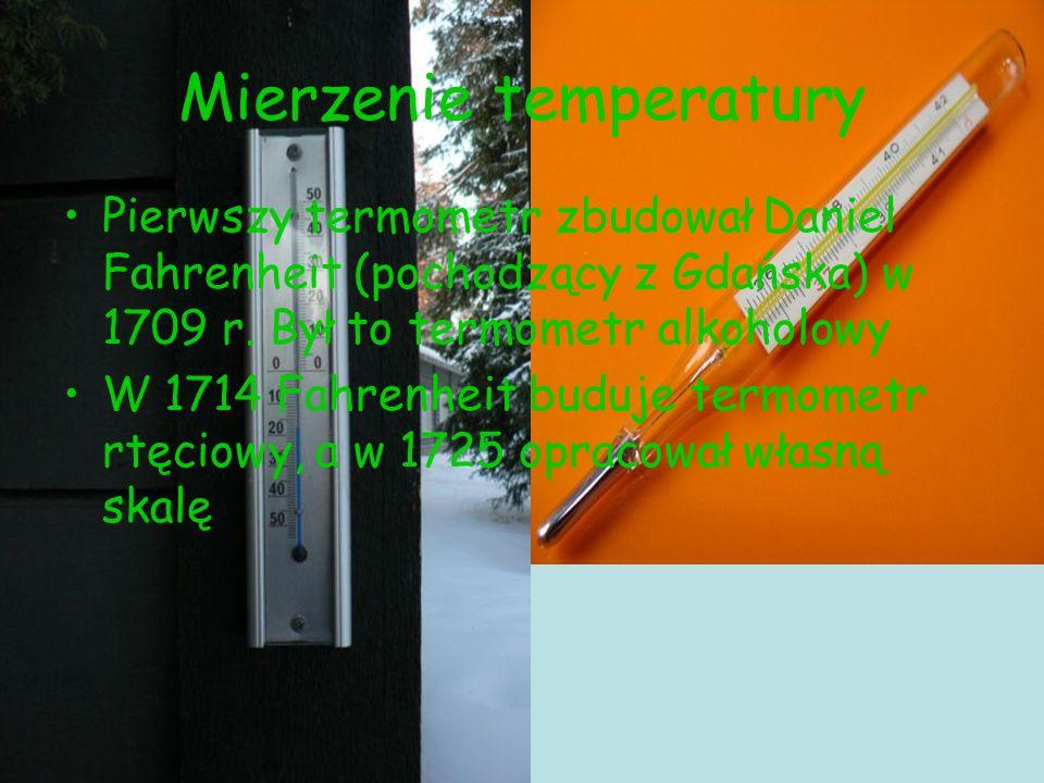Mierzenie temperatury Pierwszy termometr zbudował Daniel Fahrenheit (pochodzący z Gdańska) w 1709 r. Był to termometr alkoholowy W 1714 Fahrenheit bud