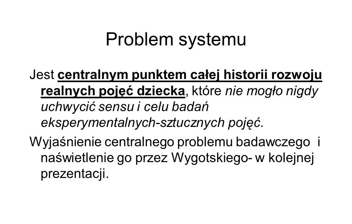 Problem systemu Jest centralnym punktem całej historii rozwoju realnych pojęć dziecka, które nie mogło nigdy uchwycić sensu i celu badań eksperymentalnych-sztucznych pojęć.