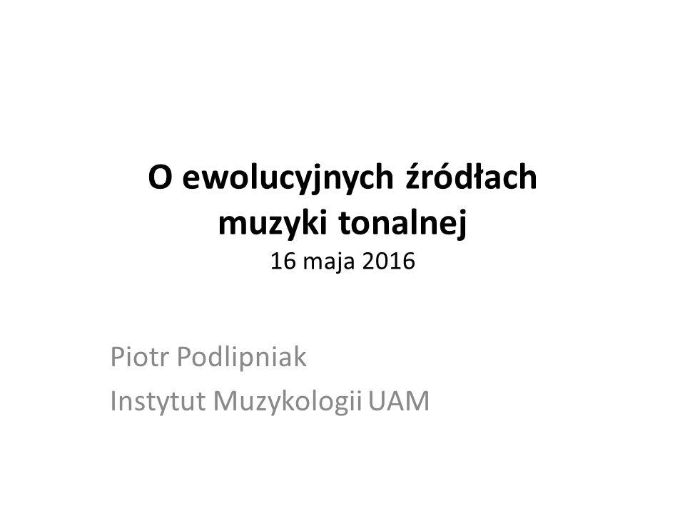 O ewolucyjnych źródłach muzyki tonalnej 16 maja 2016 Piotr Podlipniak Instytut Muzykologii UAM