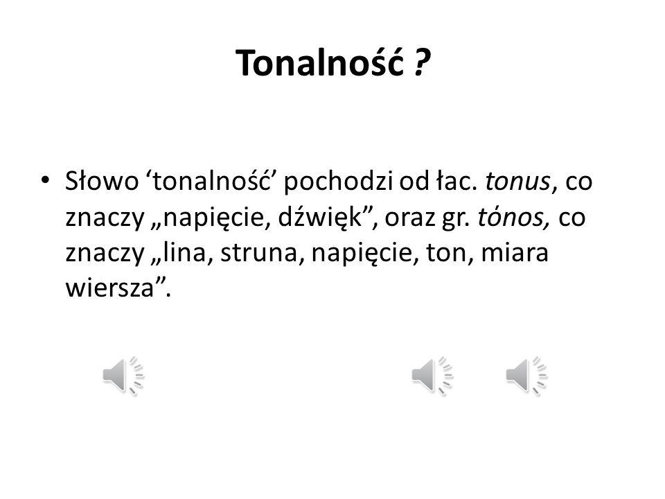 """Tonalność . Słowo 'tonalność' pochodzi od łac. tonus, co znaczy """"napięcie, dźwięk , oraz gr."""