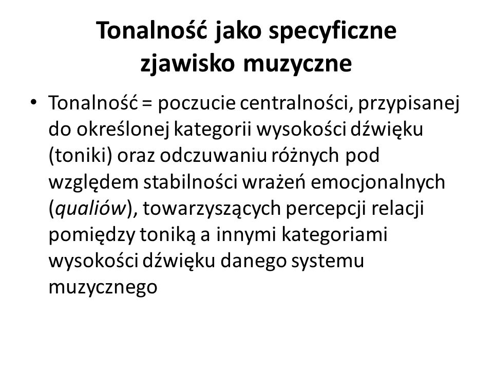 Tonalność jako specyficzne zjawisko muzyczne Tonalność = poczucie centralności, przypisanej do określonej kategorii wysokości dźwięku (toniki) oraz odczuwaniu różnych pod względem stabilności wrażeń emocjonalnych (qualiów), towarzyszących percepcji relacji pomiędzy toniką a innymi kategoriami wysokości dźwięku danego systemu muzycznego