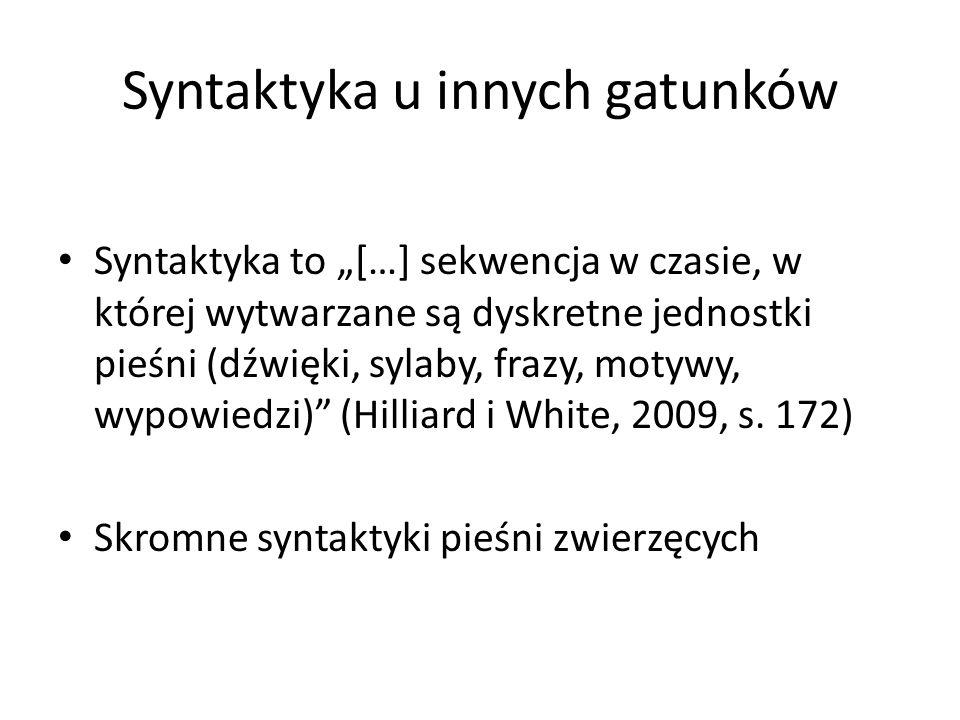 """Syntaktyka u innych gatunków Syntaktyka to """"[…] sekwencja w czasie, w której wytwarzane są dyskretne jednostki pieśni (dźwięki, sylaby, frazy, motywy, wypowiedzi) (Hilliard i White, 2009, s."""