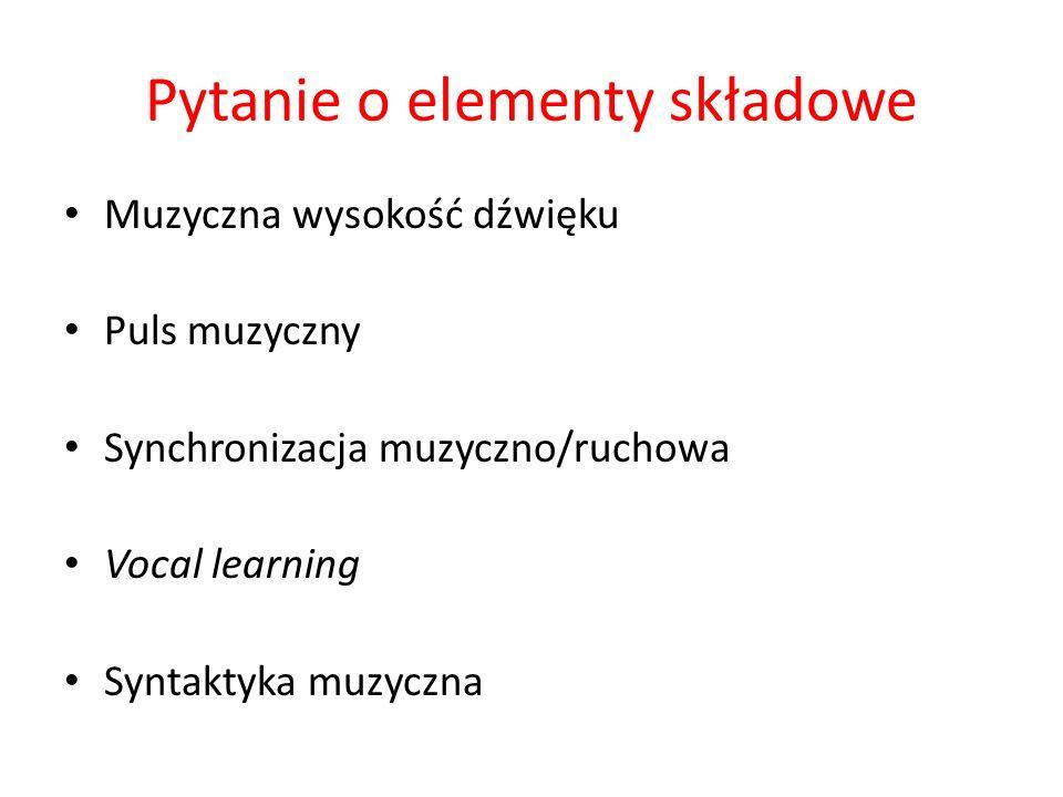 Pytanie o elementy składowe Muzyczna wysokość dźwięku Puls muzyczny Synchronizacja muzyczno/ruchowa Vocal learning Syntaktyka muzyczna