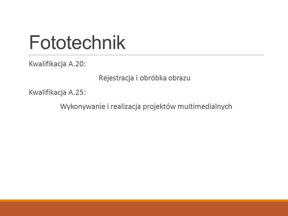 Fototechnik Kwalifikacja A.20: Rejestracja i obróbka obrazu Kwalifikacja A.25: Wykonywanie i realizacja projektów multimedialnych
