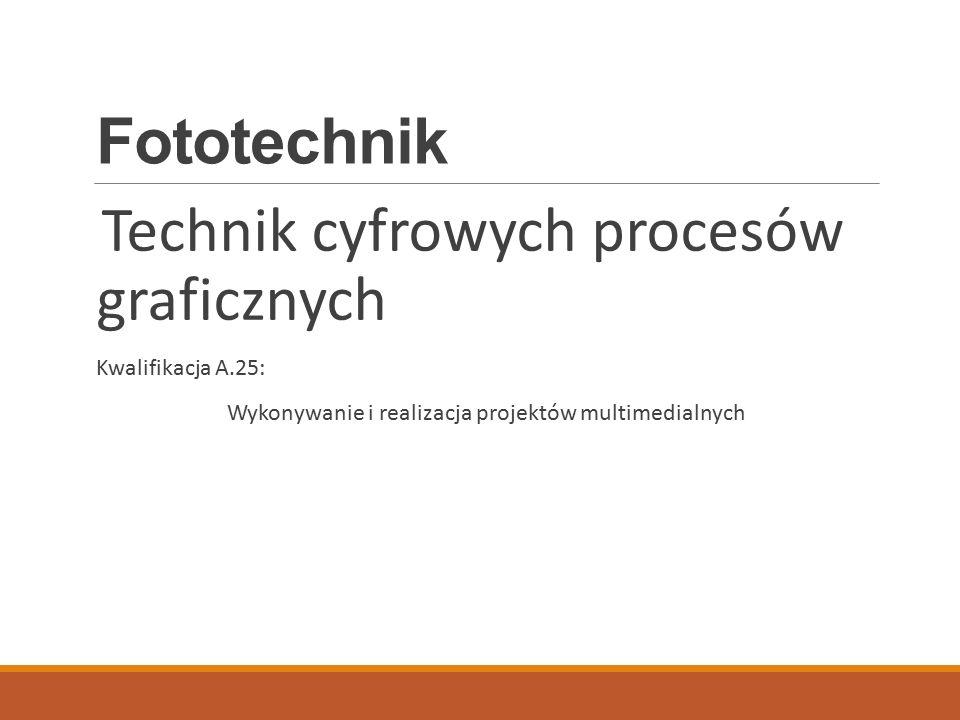 Fototechnik Technik cyfrowych procesów graficznych Kwalifikacja A.25: Wykonywanie i realizacja projektów multimedialnych