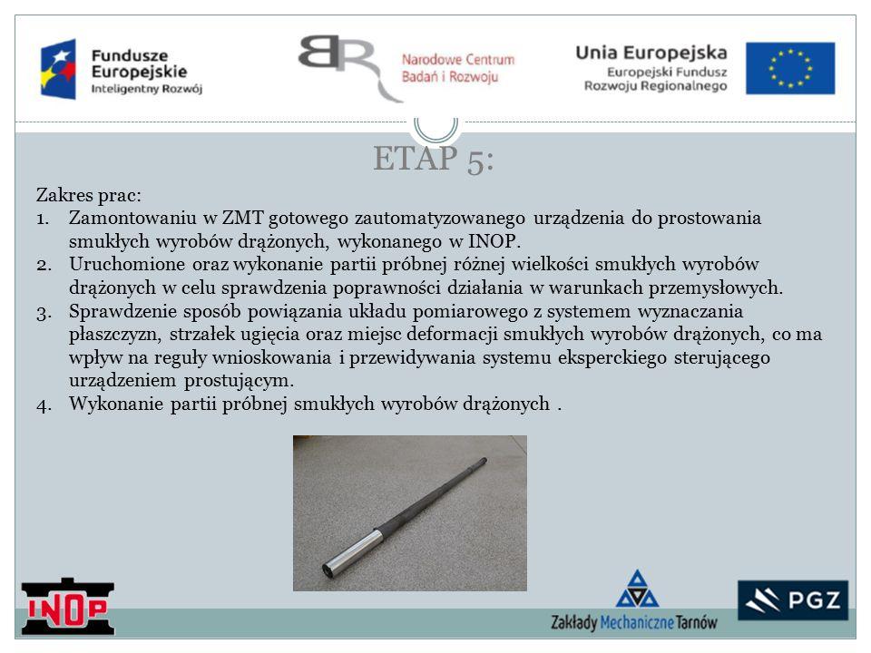 ETAP 5: Zakres prac: 1.Zamontowaniu w ZMT gotowego zautomatyzowanego urządzenia do prostowania smukłych wyrobów drążonych, wykonanego w INOP.