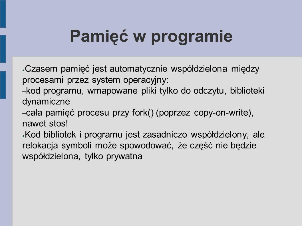 Pamięć w programie ● Czasem pamięć jest automatycznie współdzielona między procesami przez system operacyjny: – kod programu, wmapowane pliki tylko do odczytu, biblioteki dynamiczne – cała pamięć procesu przy fork() (poprzez copy-on-write), nawet stos.