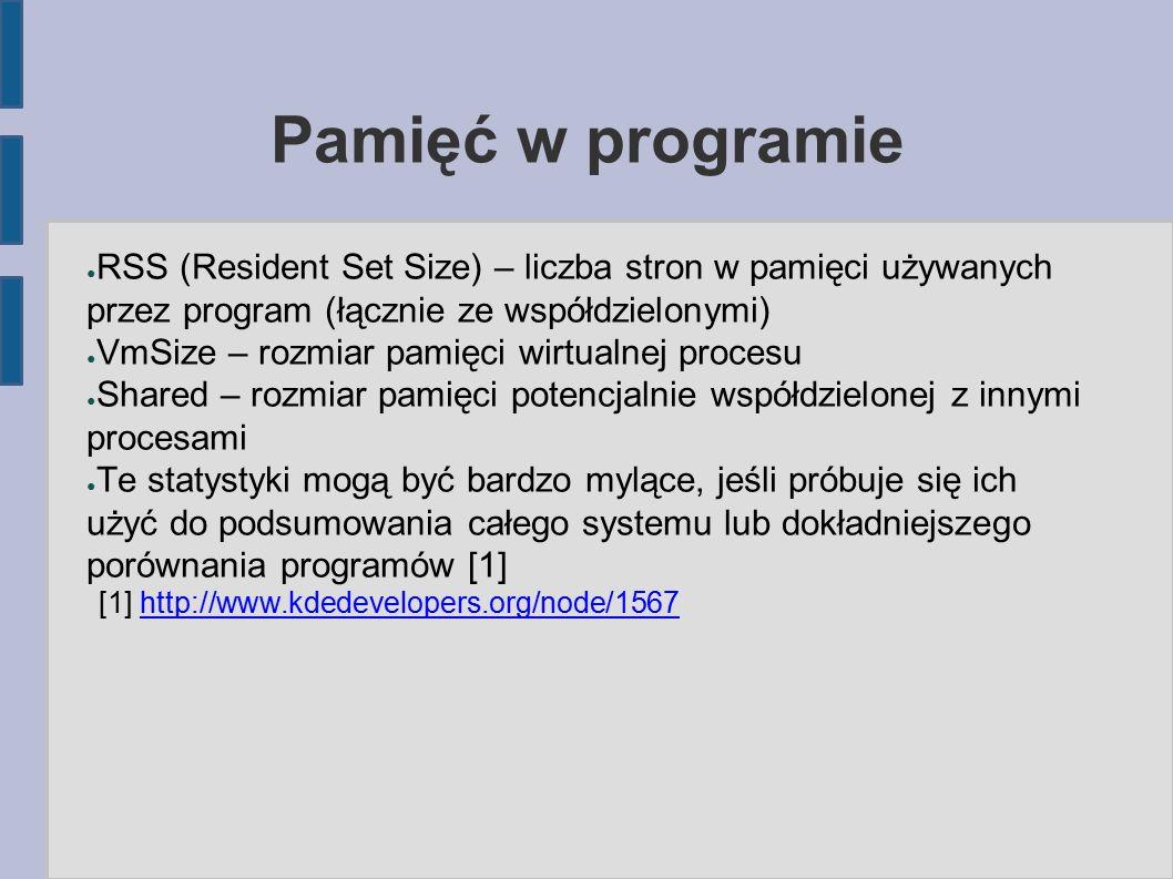 Pamięć w programie ● RSS (Resident Set Size) – liczba stron w pamięci używanych przez program (łącznie ze współdzielonymi) ● VmSize – rozmiar pamięci wirtualnej procesu ● Shared – rozmiar pamięci potencjalnie współdzielonej z innymi procesami ● Te statystyki mogą być bardzo mylące, jeśli próbuje się ich użyć do podsumowania całego systemu lub dokładniejszego porównania programów [1] [1] http://www.kdedevelopers.org/node/1567http://www.kdedevelopers.org/node/1567