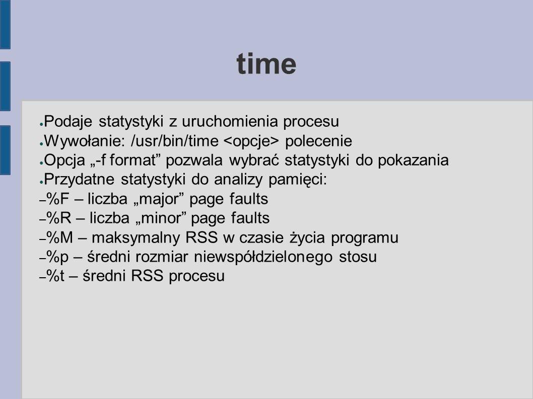 """time ● Podaje statystyki z uruchomienia procesu ● Wywołanie: /usr/bin/time polecenie ● Opcja """"-f format pozwala wybrać statystyki do pokazania ● Przydatne statystyki do analizy pamięci: – %F – liczba """"major page faults – %R – liczba """"minor page faults – %M – maksymalny RSS w czasie życia programu – %p – średni rozmiar niewspółdzielonego stosu – %t – średni RSS procesu"""