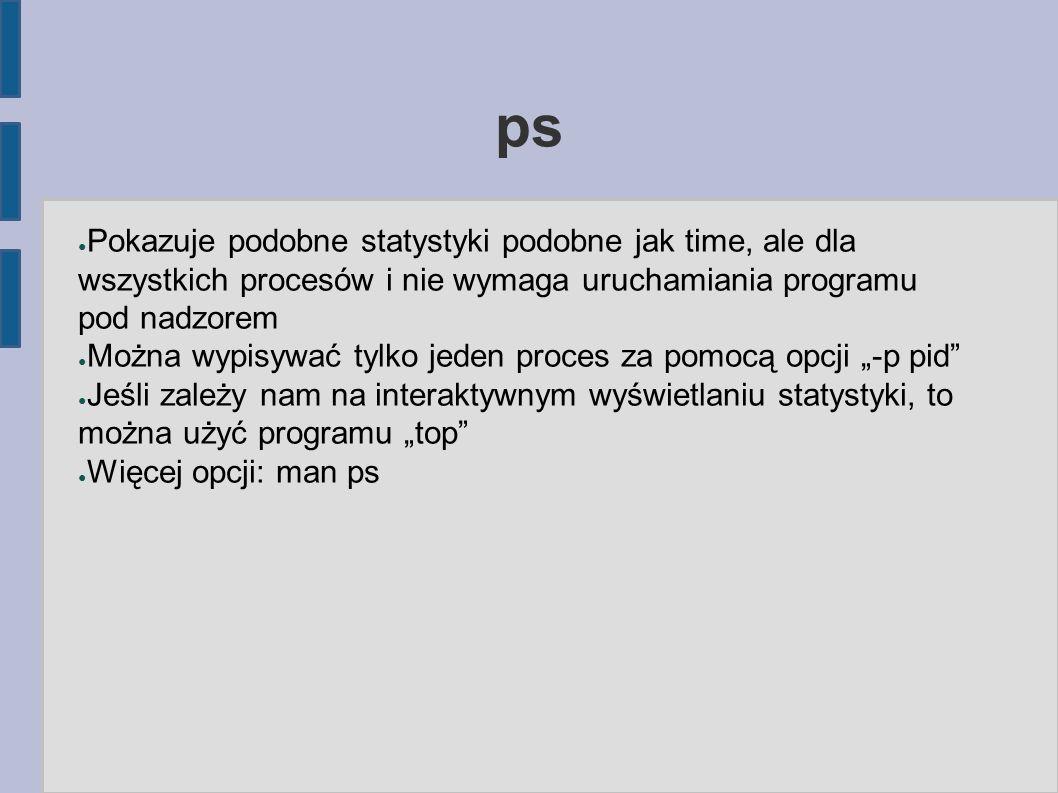 ps ● Pokazuje podobne statystyki podobne jak time, ale dla wszystkich procesów i nie wymaga uruchamiania programu pod nadzorem ● Można wypisywać tylko