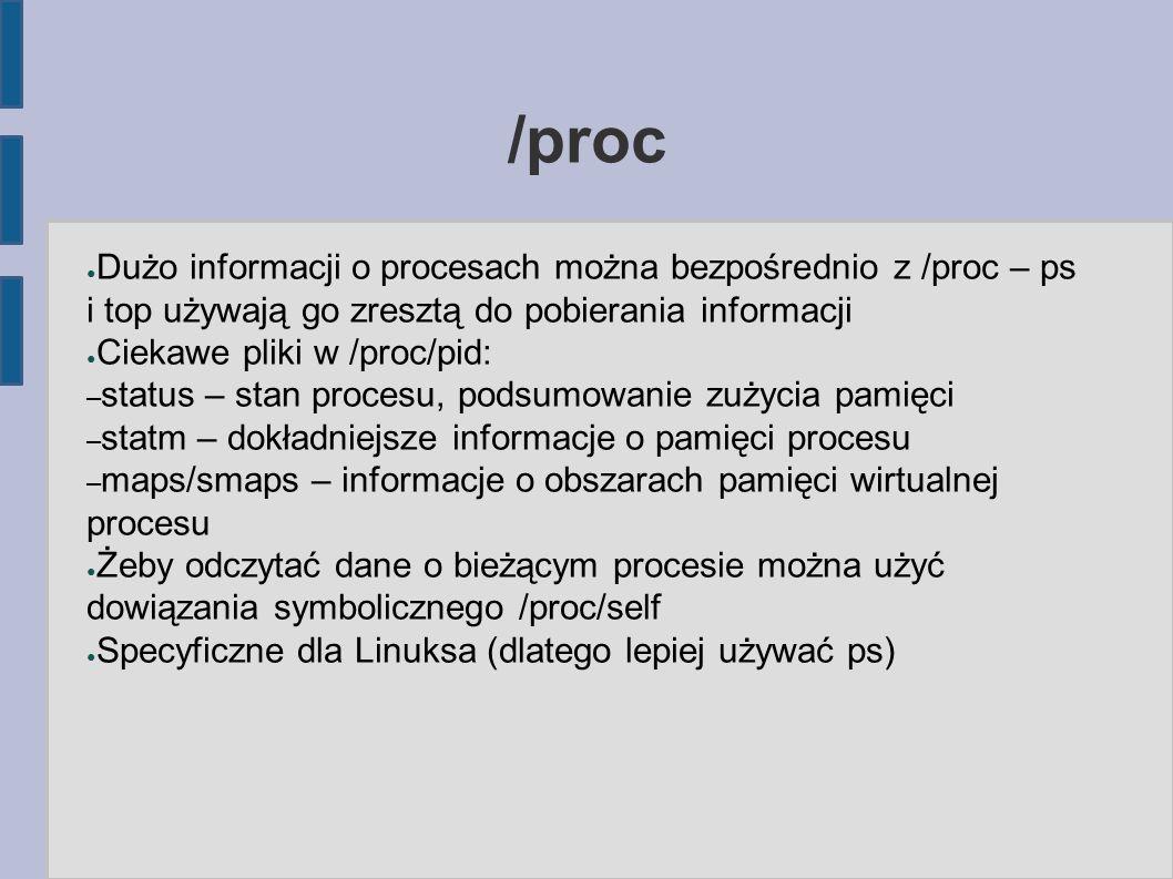 /proc ● Dużo informacji o procesach można bezpośrednio z /proc – ps i top używają go zresztą do pobierania informacji ● Ciekawe pliki w /proc/pid: – status – stan procesu, podsumowanie zużycia pamięci – statm – dokładniejsze informacje o pamięci procesu – maps/smaps – informacje o obszarach pamięci wirtualnej procesu ● Żeby odczytać dane o bieżącym procesie można użyć dowiązania symbolicznego /proc/self ● Specyficzne dla Linuksa (dlatego lepiej używać ps)