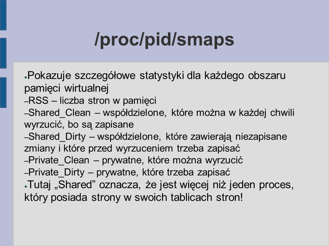 """/proc/pid/smaps ● Pokazuje szczegółowe statystyki dla każdego obszaru pamięci wirtualnej – RSS – liczba stron w pamięci – Shared_Clean – współdzielone, które można w każdej chwili wyrzucić, bo są zapisane – Shared_Dirty – współdzielone, które zawierają niezapisane zmiany i które przed wyrzuceniem trzeba zapisać – Private_Clean – prywatne, które można wyrzucić – Private_Dirty – prywatne, które trzeba zapisać ● Tutaj """"Shared oznacza, że jest więcej niż jeden proces, który posiada strony w swoich tablicach stron!"""