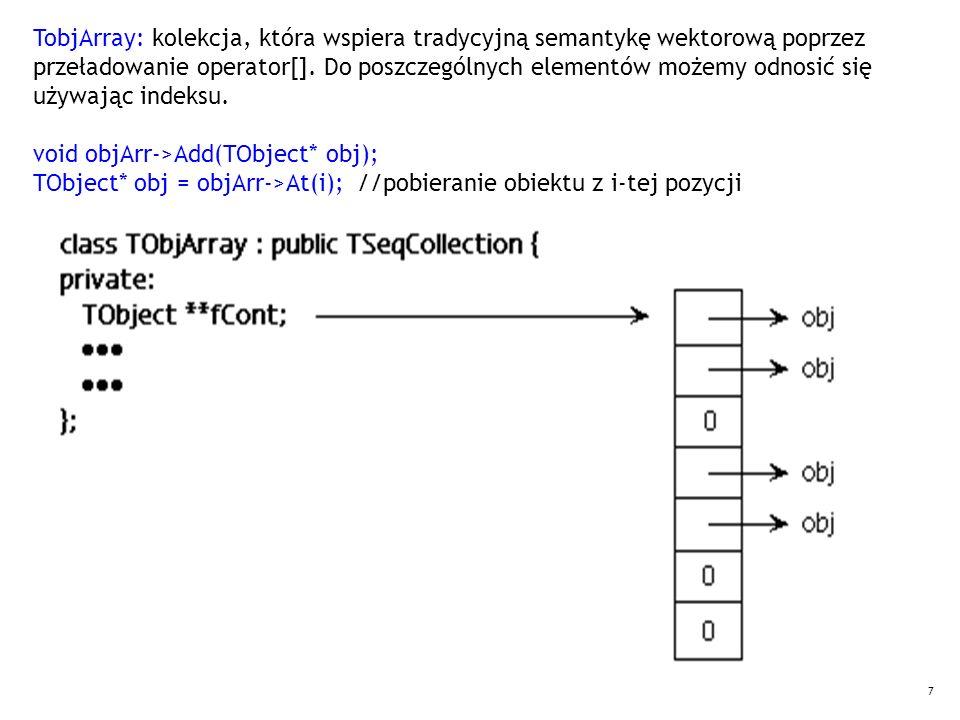 7 TobjArray: kolekcja, która wspiera tradycyjną semantykę wektorową poprzez przeładowanie operator[]. Do poszczególnych elementów możemy odnosić się u