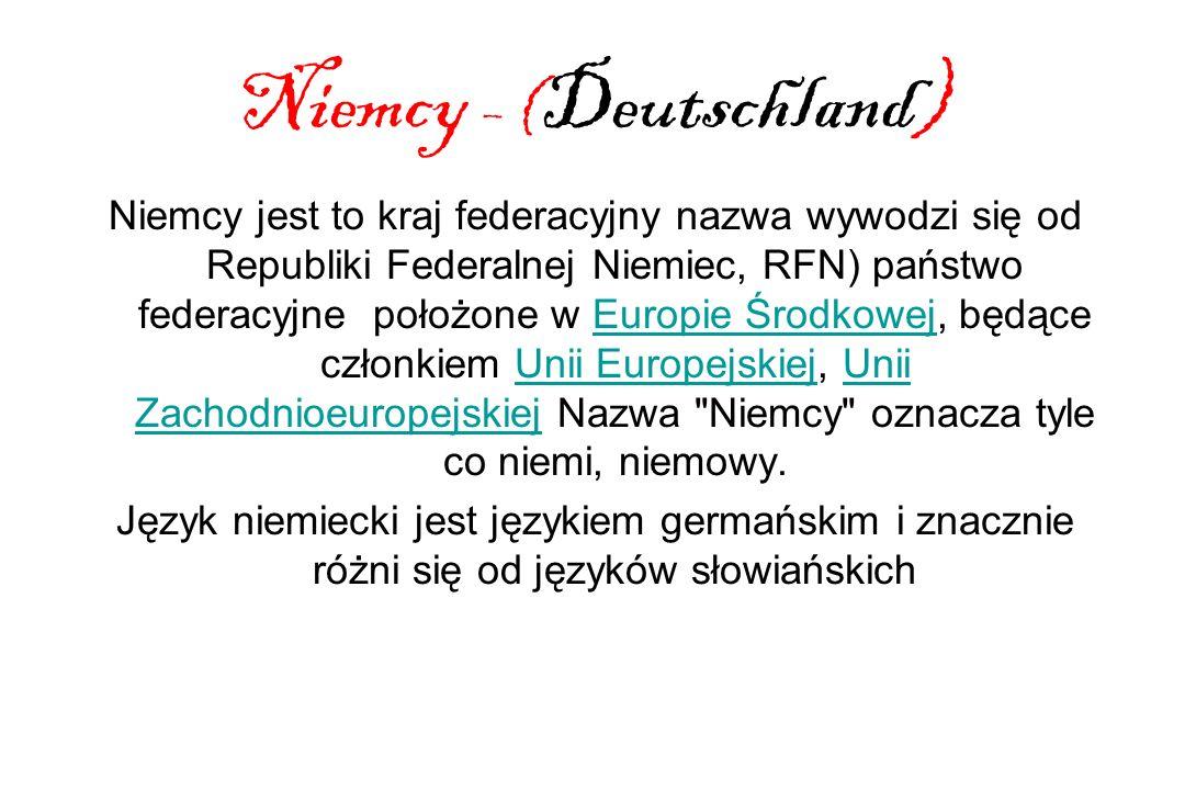 Niemcy – ( Deutschland) Niemcy jest to kraj federacyjny nazwa wywodzi się od Republiki Federalnej Niemiec, RFN) państwo federacyjne położone w Europie Środkowej, będące członkiem Unii Europejskiej, Unii Zachodnioeuropejskiej Nazwa Niemcy oznacza tyle co niemi, niemowy.Europie ŚrodkowejUnii EuropejskiejUnii Zachodnioeuropejskiej Język niemiecki jest językiem germańskim i znacznie różni się od języków słowiańskich
