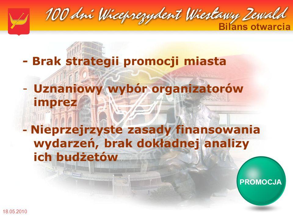 18.05.2010 Bilans otwarcia - Brak strategii promocji miasta -Uznaniowy wybór organizatorów imprez - Nieprzejrzyste zasady finansowania wydarzeń, brak dokładnej analizy ich budżetów PROMOCJA
