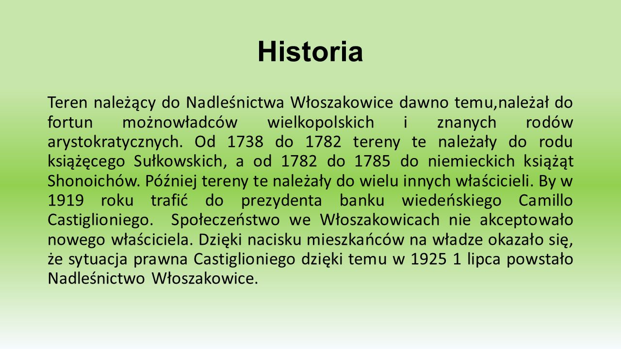 Historia Teren należący do Nadleśnictwa Włoszakowice dawno temu,należał do fortun możnowładców wielkopolskich i znanych rodów arystokratycznych. Od 17