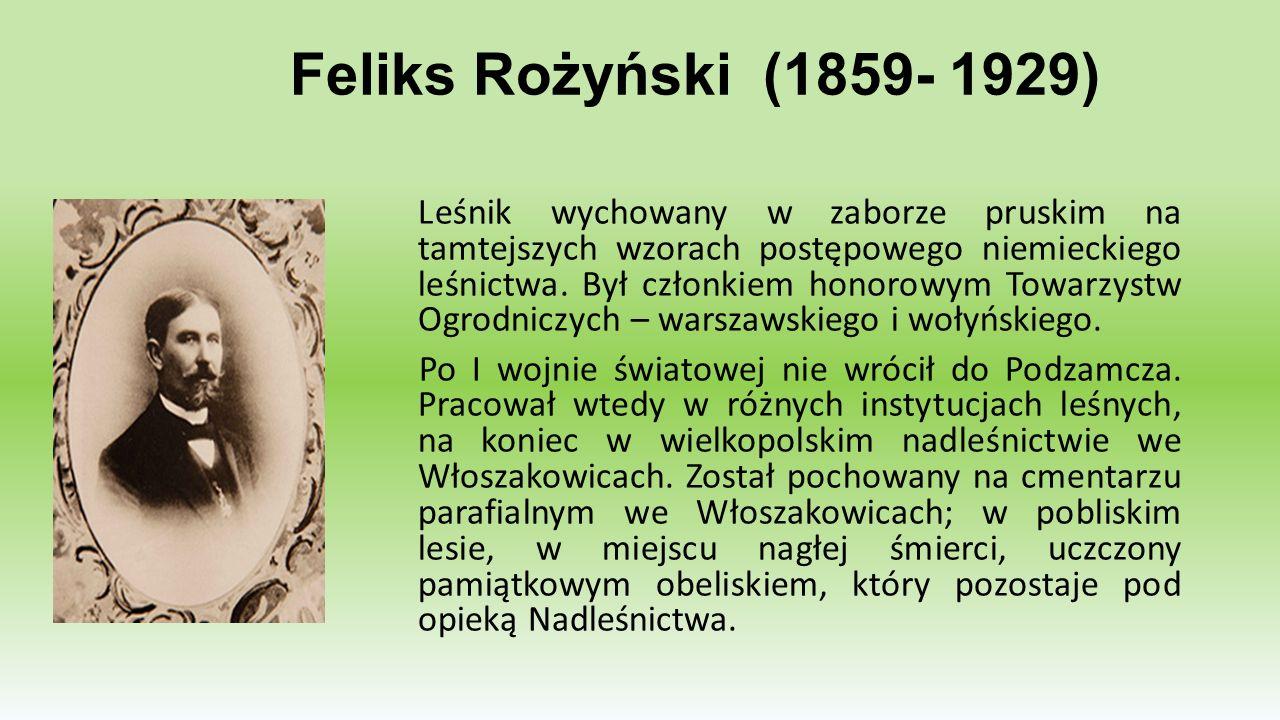 Feliks Rożyński (1859- 1929) Leśnik wychowany w zaborze pruskim na tamtejszych wzorach postępowego niemieckiego leśnictwa. Był członkiem honorowym Tow