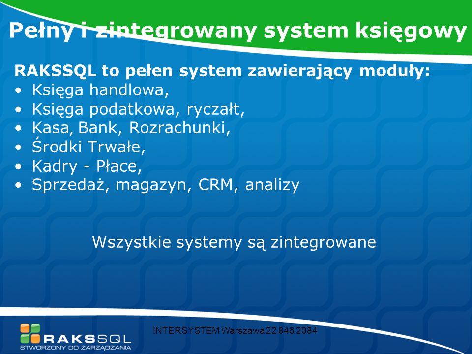 INTERSYSTEM Warszawa 22 846 2084 Pełny i zintegrowany system księgowy RAKSSQL to pełen system zawierający moduły: Księga handlowa, Księga podatkowa, ryczałt, Kasa, Bank, Rozrachunki, Środki Trwałe, Kadry - Płace, Sprzedaż, magazyn, CRM, analizy Wszystkie systemy są zintegrowane