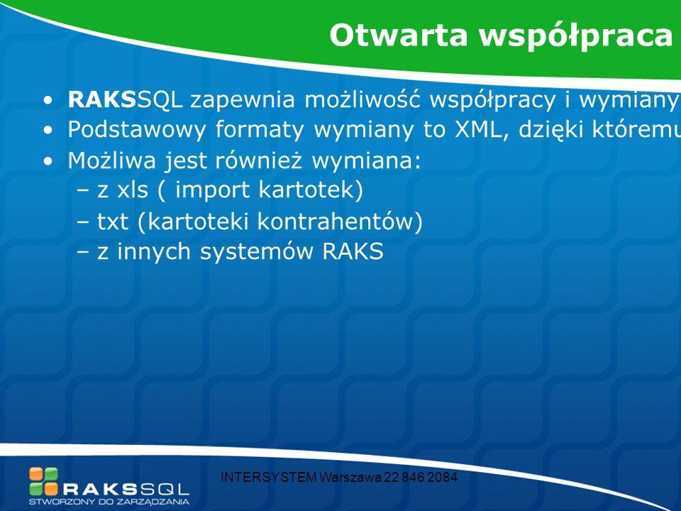 INTERSYSTEM Warszawa 22 846 2084 Otwarta współpraca RAKSSQL zapewnia możliwość współpracy i wymiany danych z zewnętrznymi systemami Podstawowy formaty wymiany to XML, dzięki któremu można również wyeksportować z programu np.