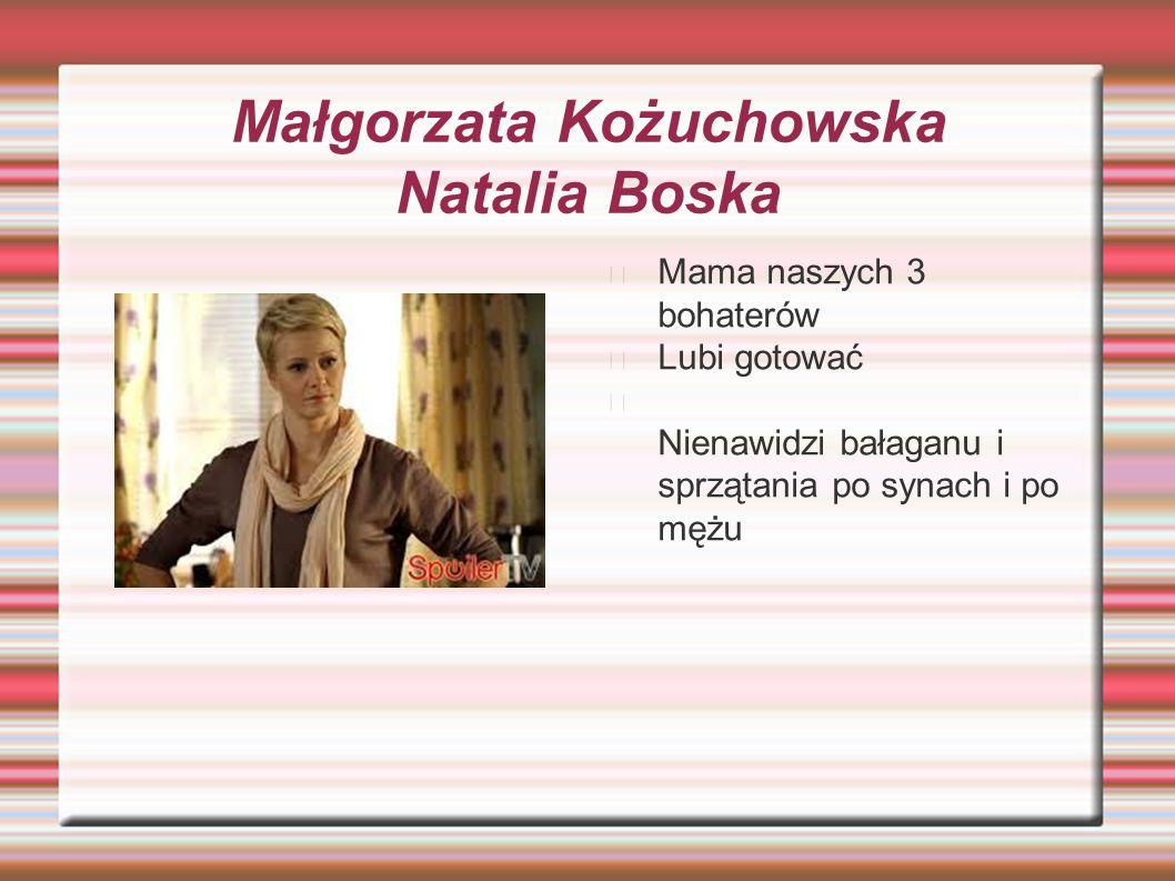 Małgorzata Kożuchowska Natalia Boska Mama naszych 3 bohaterów Lubi gotować Nienawidzi bałaganu i sprzątania po synach i po mężu