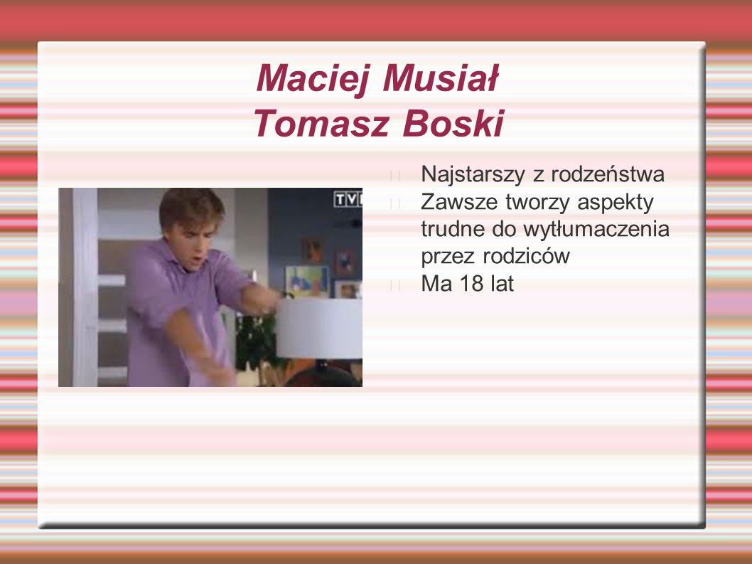 Maciej Musiał Tomasz Boski Najstarszy z rodzeństwa Zawsze tworzy aspekty trudne do wytłumaczenia przez rodziców Ma 18 lat