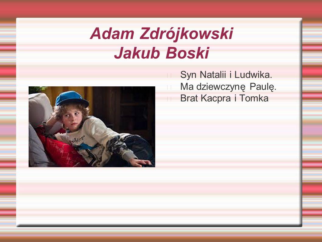 Adam Zdrójkowski Jakub Boski Syn Natalii i Ludwika. Ma dziewczynę Paulę. Brat Kacpra i Tomka