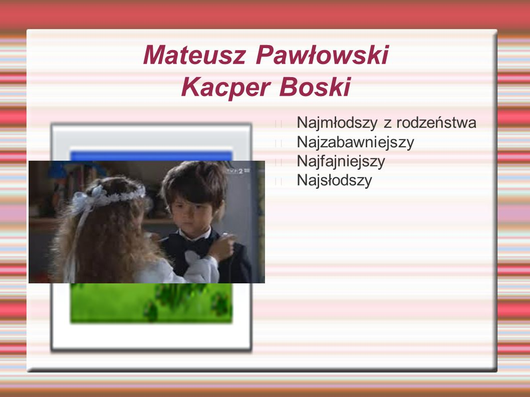 Mateusz Pawłowski Kacper Boski Najmłodszy z rodzeństwa Najzabawniejszy Najfajniejszy Najsłodszy