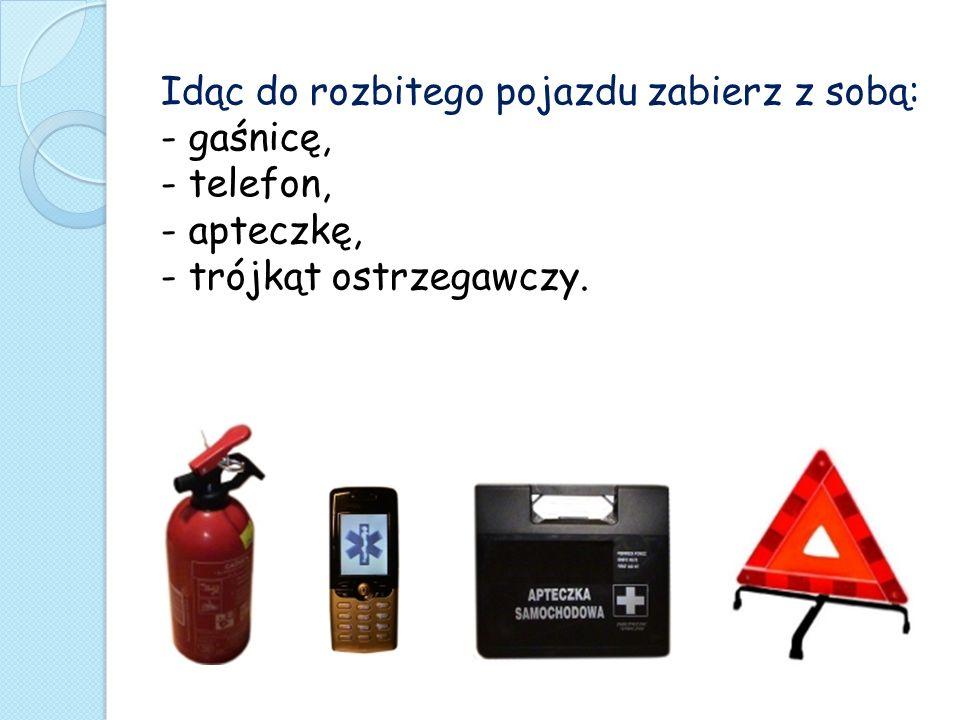 Idąc do rozbitego pojazdu zabierz z sobą: - gaśnicę, - telefon, - apteczkę, - trójkąt ostrzegawczy.