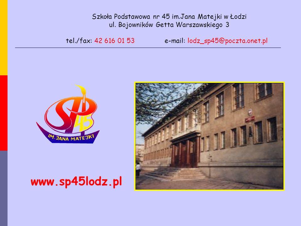Szkoła Podstawowa nr 45 im.Jana Matejki w Łodzi ul. Bojowników Getta Warszawskiego 3 tel./fax: 42 616 01 53 e-mail: lodz_sp45@poczta.onet.pl www.sp45l