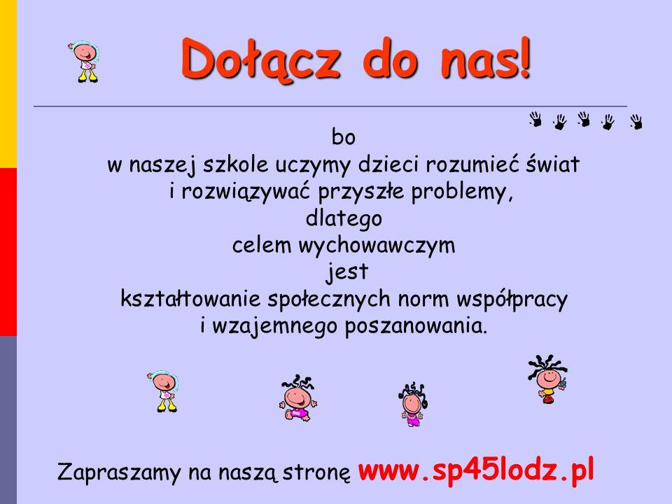 Zapraszamy na naszą stronę www.sp45lodz.pl bo w naszej szkole uczymy dzieci rozumieć świat i rozwiązywać przyszłe problemy, dlatego celem wychowawczym jest kształtowanie społecznych norm współpracy i wzajemnego poszanowania.
