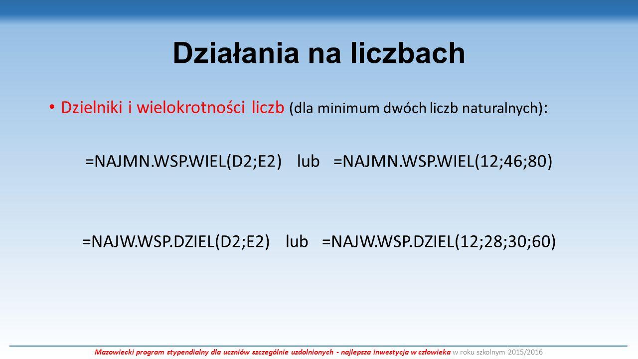 Działania na liczbach Dzielniki i wielokrotności liczb (dla minimum dwóch liczb naturalnych) : =NAJMN.WSP.WIEL(D2;E2) lub =NAJMN.WSP.WIEL(12;46;80) =NAJW.WSP.DZIEL(D2;E2) lub =NAJW.WSP.DZIEL(12;28;30;60) ___________________________________________________________________________________________________________________________________________________________ Mazowiecki program stypendialny dla uczniów szczególnie uzdolnionych - najlepsza inwestycja w człowieka w roku szkolnym 2015/2016