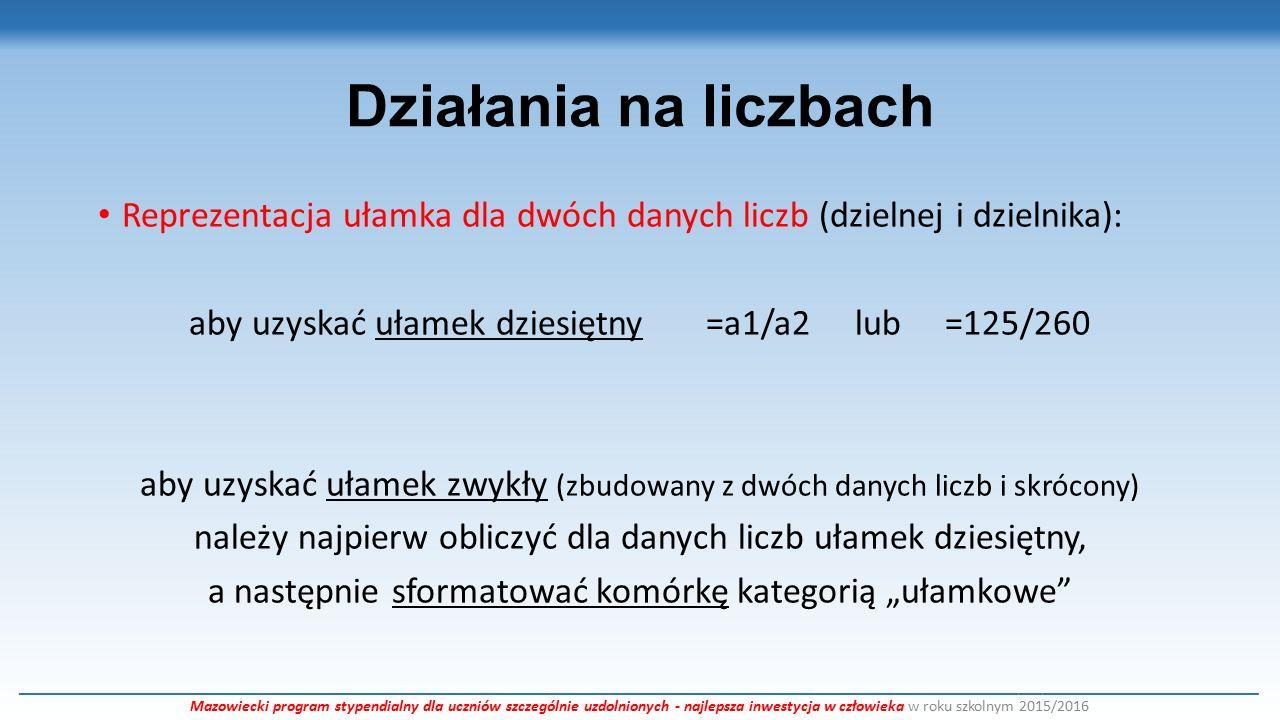 """Działania na liczbach Reprezentacja ułamka dla dwóch danych liczb (dzielnej i dzielnika): aby uzyskać ułamek dziesiętny =a1/a2 lub =125/260 aby uzyskać ułamek zwykły (zbudowany z dwóch danych liczb i skrócony) należy najpierw obliczyć dla danych liczb ułamek dziesiętny, a następnie sformatować komórkę kategorią """"ułamkowe ___________________________________________________________________________________________________________________________________________________________ Mazowiecki program stypendialny dla uczniów szczególnie uzdolnionych - najlepsza inwestycja w człowieka w roku szkolnym 2015/2016"""