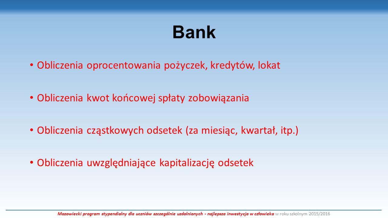 Bank Obliczenia oprocentowania pożyczek, kredytów, lokat Obliczenia kwot końcowej spłaty zobowiązania Obliczenia cząstkowych odsetek (za miesiąc, kwartał, itp.) Obliczenia uwzględniające kapitalizację odsetek ___________________________________________________________________________________________________________________________________________________________ Mazowiecki program stypendialny dla uczniów szczególnie uzdolnionych - najlepsza inwestycja w człowieka w roku szkolnym 2015/2016