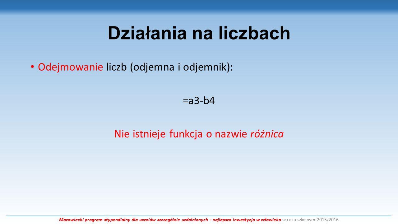 Działania na liczbach Mnożenie liczb (czynników może być wiele): =a3*b4*n8 =iloczyn(a3;b4;n8) =iloczyn(a2:a24) ___________________________________________________________________________________________________________________________________________________________ Mazowiecki program stypendialny dla uczniów szczególnie uzdolnionych - najlepsza inwestycja w człowieka w roku szkolnym 2015/2016