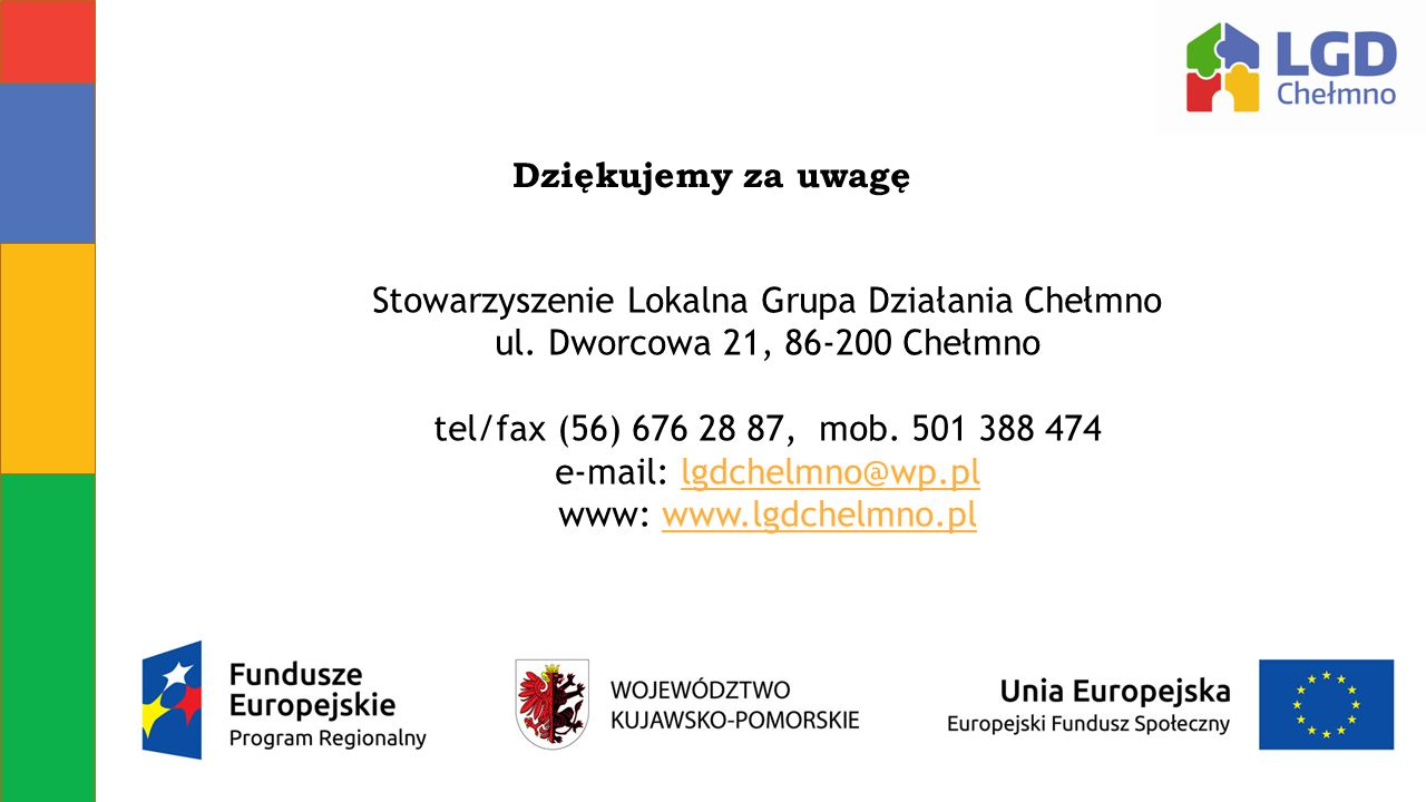 Dziękujemy za uwagę Stowarzyszenie Lokalna Grupa Działania Chełmno ul. Dworcowa 21, 86-200 Chełmno tel/fax (56) 676 28 87, mob. 501 388 474 e-mail: lg