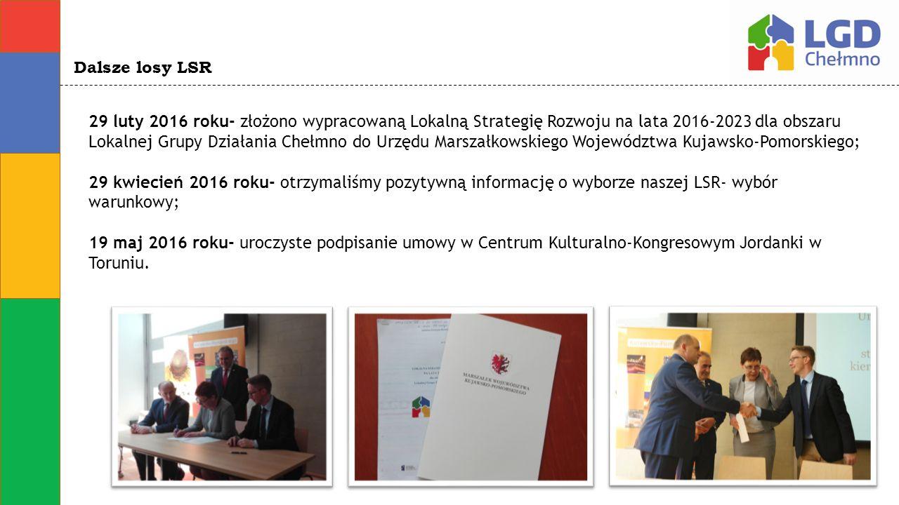 Dalsze losy LSR 29 luty 2016 roku- złożono wypracowaną Lokalną Strategię Rozwoju na lata 2016-2023 dla obszaru Lokalnej Grupy Działania Chełmno do Urzędu Marszałkowskiego Województwa Kujawsko-Pomorskiego; 29 kwiecień 2016 roku- otrzymaliśmy pozytywną informację o wyborze naszej LSR- wybór warunkowy; 19 maj 2016 roku- uroczyste podpisanie umowy w Centrum Kulturalno-Kongresowym Jordanki w Toruniu.